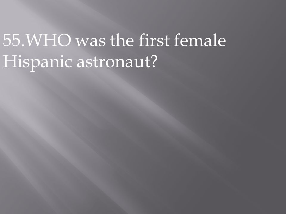 55.WHO was the first female Hispanic astronaut