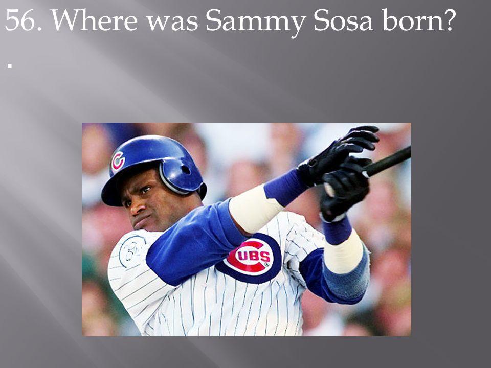 56. Where was Sammy Sosa born?.