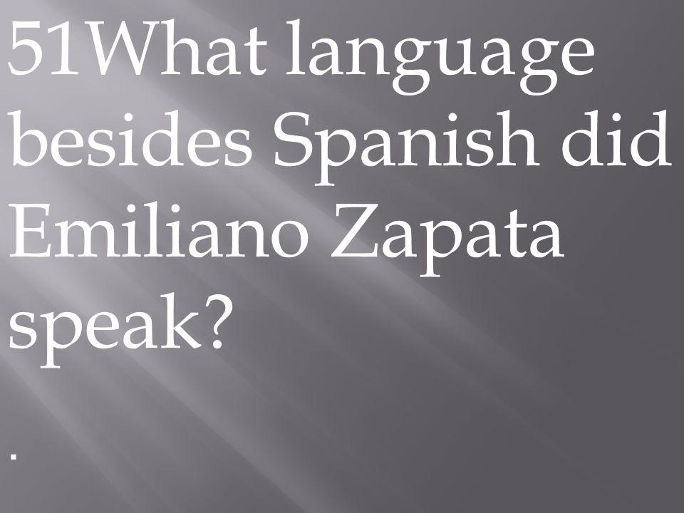 51What language besides Spanish did Emiliano Zapata speak .