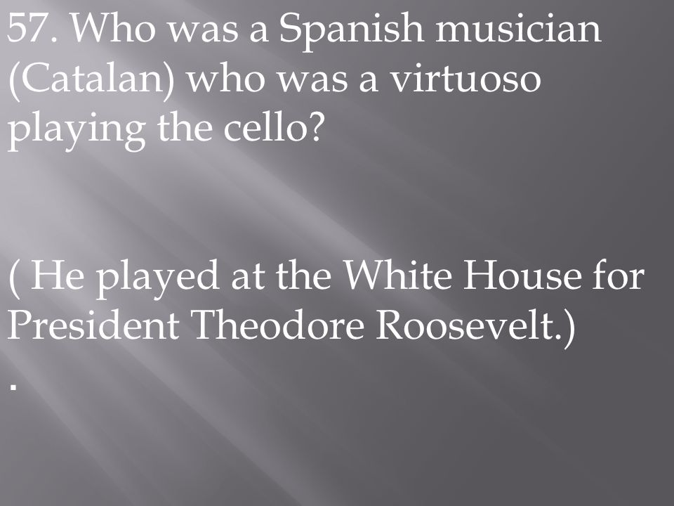 57. Who was a Spanish musician (Catalan) who was a virtuoso playing the cello? ( He played at the White House for President Theodore Roosevelt.).