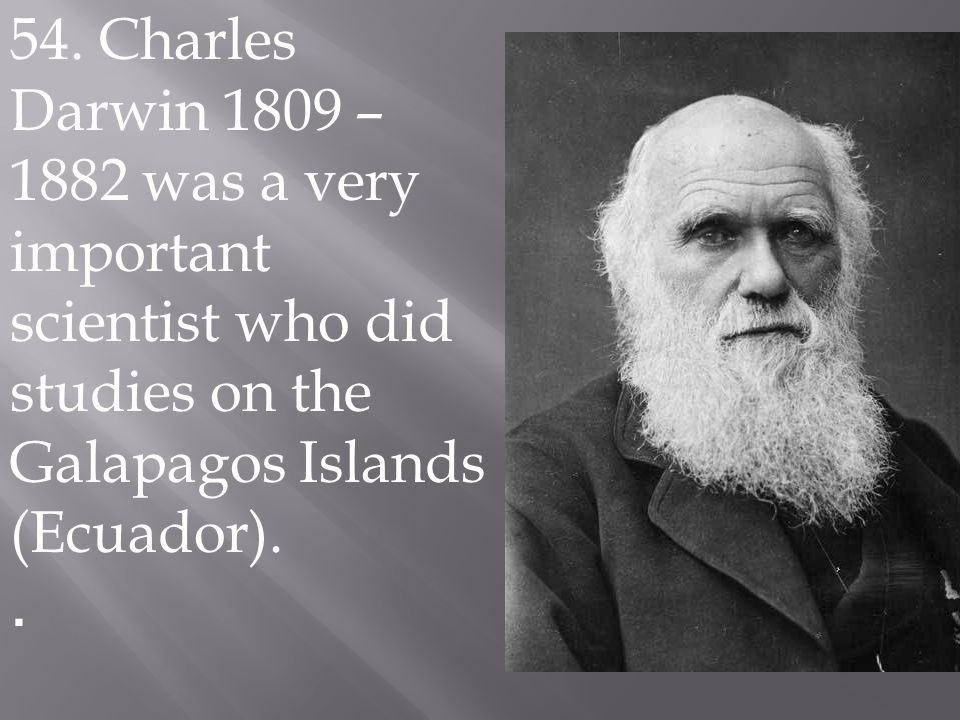 54. Charles Darwin 1809 – 1882 was a very important scientist who did studies on the Galapagos Islands (Ecuador)..