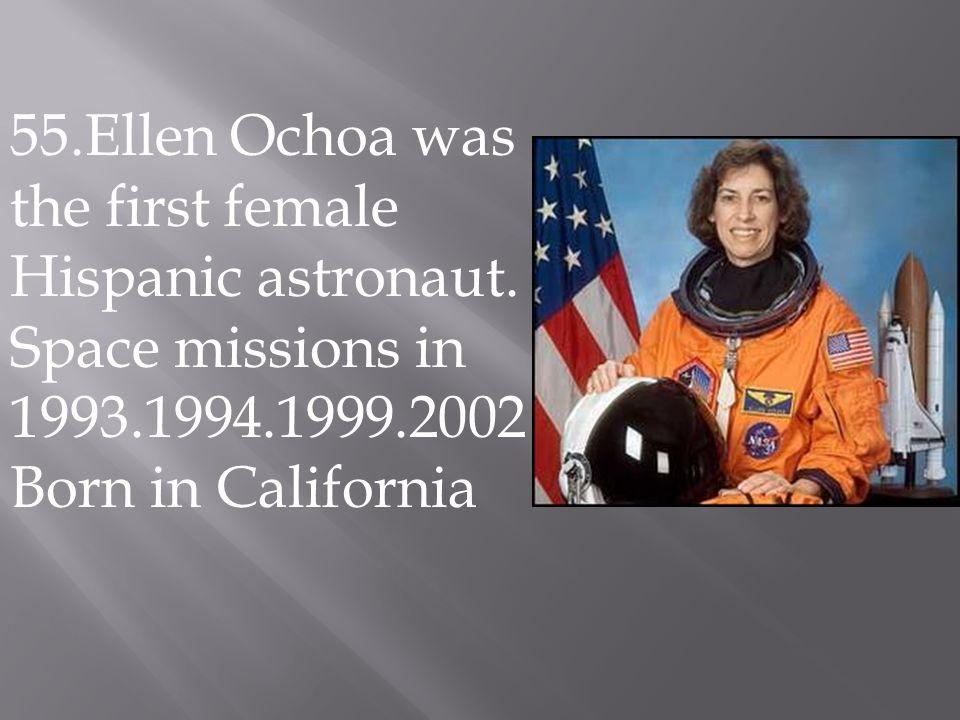 55.Ellen Ochoa was the first female Hispanic astronaut.