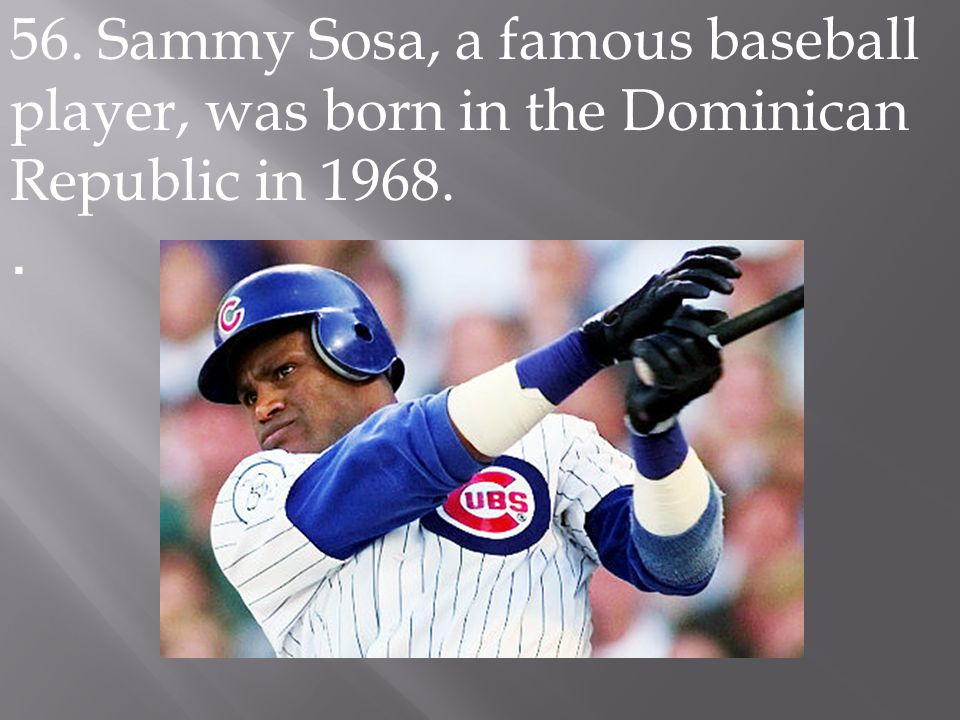 56. Sammy Sosa, a famous baseball player, was born in the Dominican Republic in 1968..