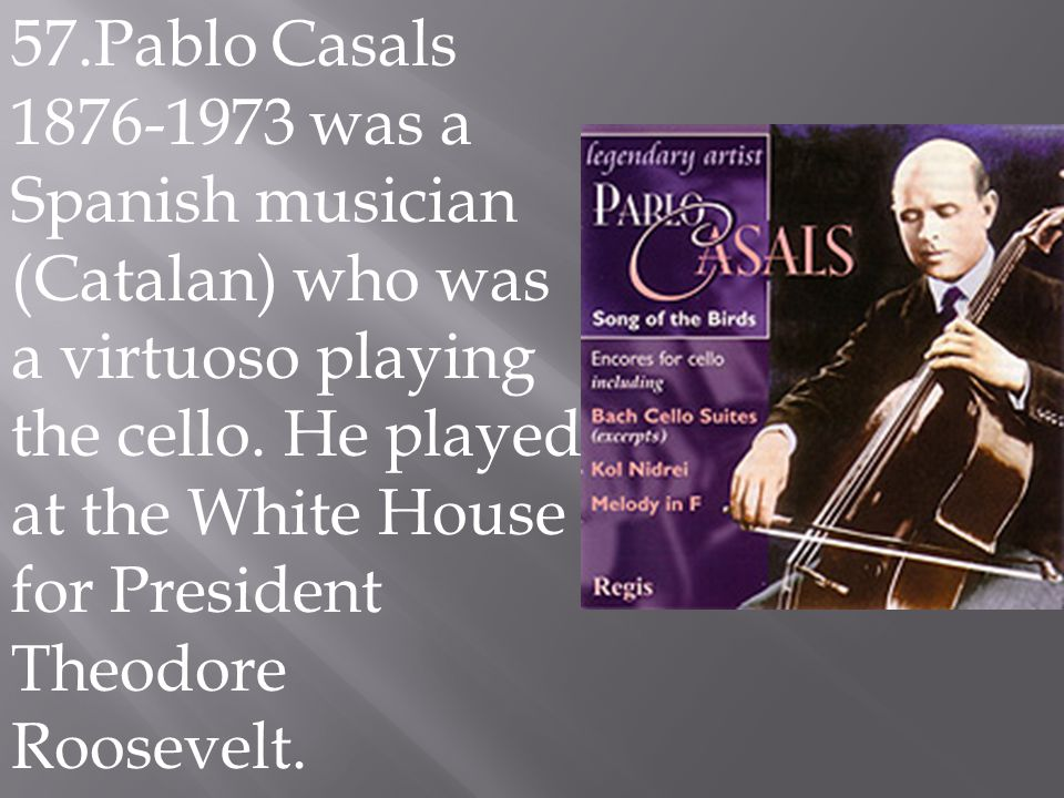 57.Pablo Casals 1876-1973 was a Spanish musician (Catalan) who was a virtuoso playing the cello. He played at the White House for President Theodore R