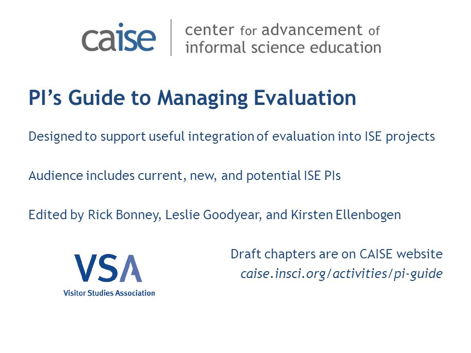 PI's Guide to Managing Evaluation Designed to support useful integration of evaluation into ISE projects Audience includes current, new, and potential ISE PIs Edited by Rick Bonney, Leslie Goodyear, and Kirsten Ellenbogen Draft chapters are on CAISE website caise.insci.org/activities/pi-guide