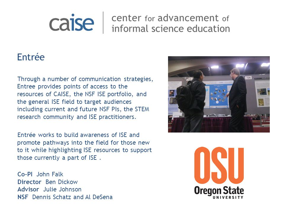 Through a number of communication strategies, Entree provides points of access to the resources of CAISE, the NSF ISE portfolio, and the general ISE field to target audiences including current and future NSF PIs, the STEM research community and ISE practitioners.