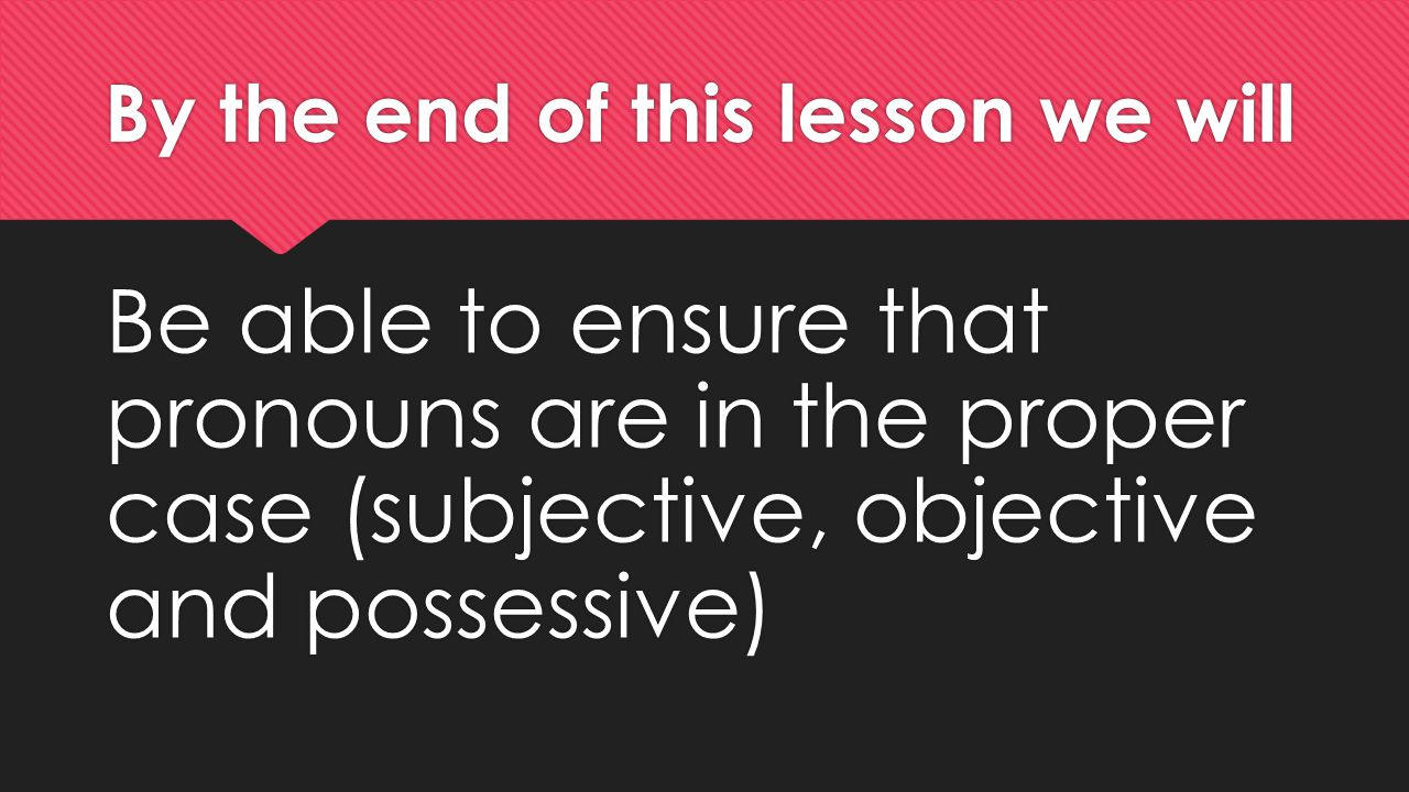 By the end of this lesson we will Be able to ensure that pronouns are in the proper case (subjective, objective and possessive)