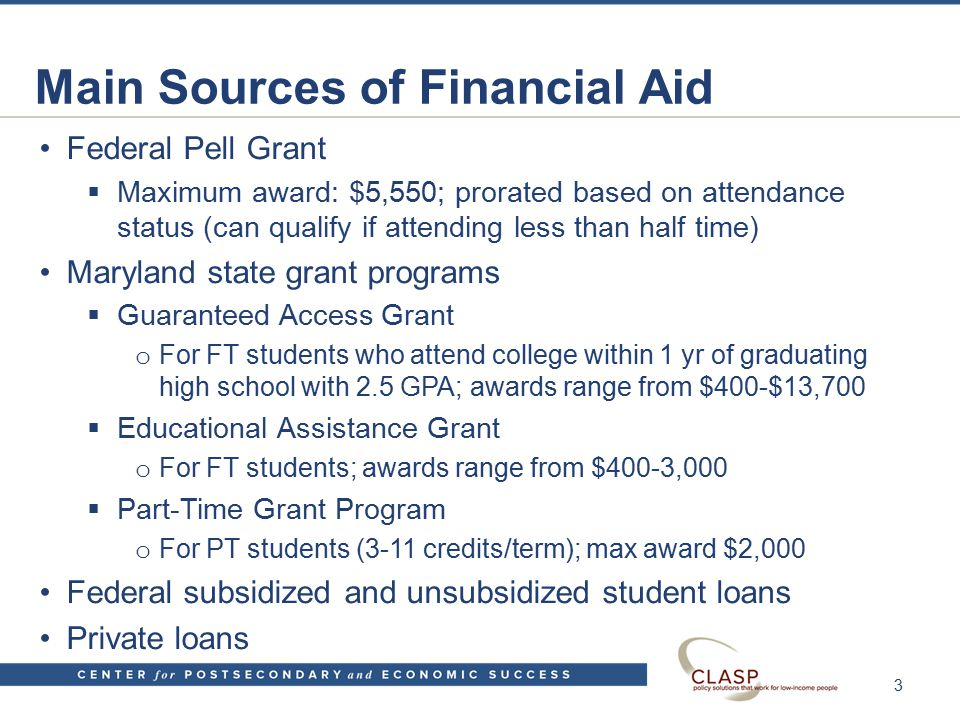 Main Sources of Financial Aid Federal Pell Grant  Maximum award: $5,550; prorated based on attendance status (can qualify if attending less than half time) Maryland state grant programs  Guaranteed Access Grant o For FT students who attend college within 1 yr of graduating high school with 2.5 GPA; awards range from $400-$13,700  Educational Assistance Grant o For FT students; awards range from $400-3,000  Part-Time Grant Program o For PT students (3-11 credits/term); max award $2,000 Federal subsidized and unsubsidized student loans Private loans 3