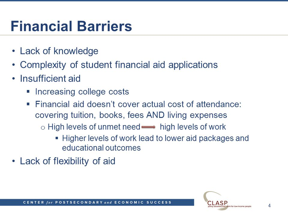 Financial Barriers Lack of knowledge Complexity of student financial aid applications Insufficient aid  Increasing college costs  Financial aid doesn't cover actual cost of attendance: covering tuition, books, fees AND living expenses o High levels of unmet need high levels of work  Higher levels of work lead to lower aid packages and educational outcomes Lack of flexibility of aid 4
