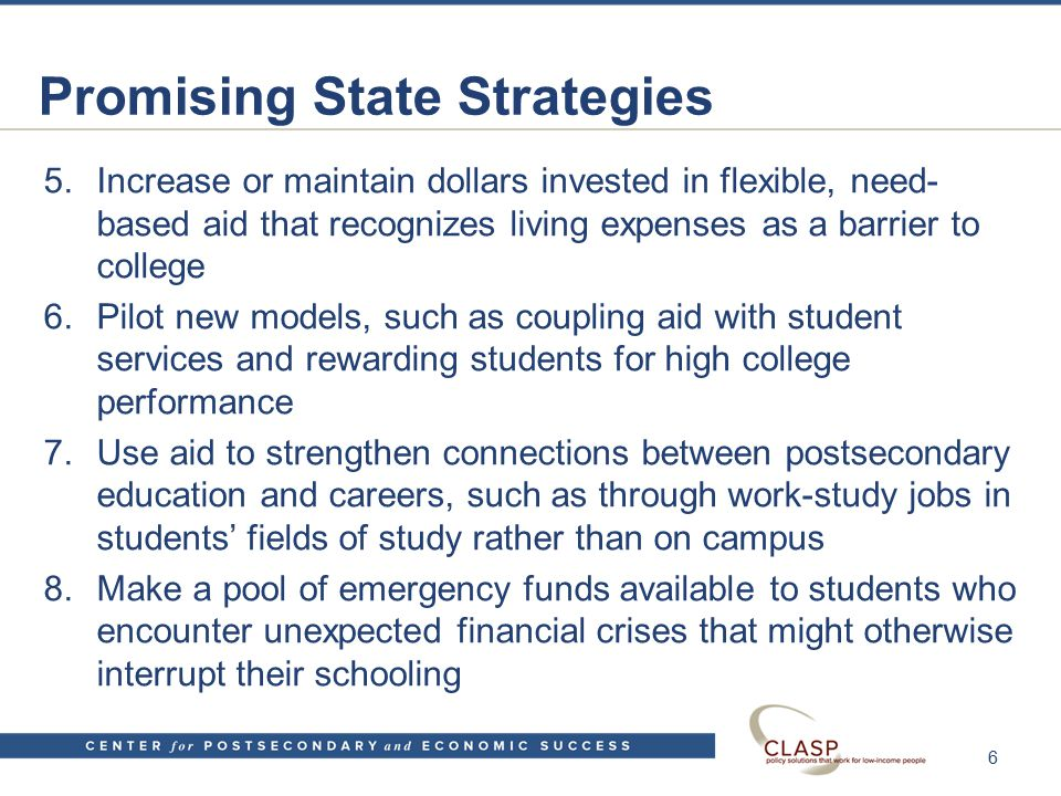 Promising State Strategies 5.Increase or maintain dollars invested in flexible, need- based aid that recognizes living expenses as a barrier to college 6.Pilot new models, such as coupling aid with student services and rewarding students for high college performance 7.Use aid to strengthen connections between postsecondary education and careers, such as through work-study jobs in students' fields of study rather than on campus 8.Make a pool of emergency funds available to students who encounter unexpected financial crises that might otherwise interrupt their schooling 6