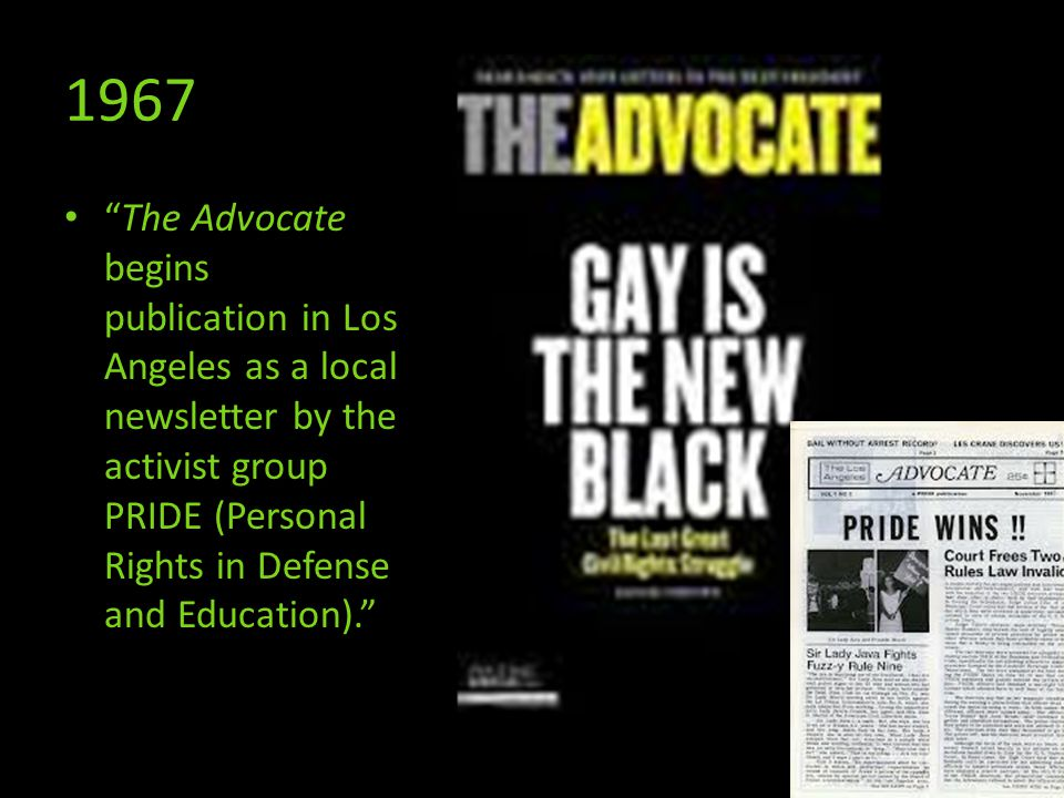 1967 The Advocate begins publication in Los Angeles as a local newsletter by the activist group PRIDE (Personal Rights in Defense and Education).