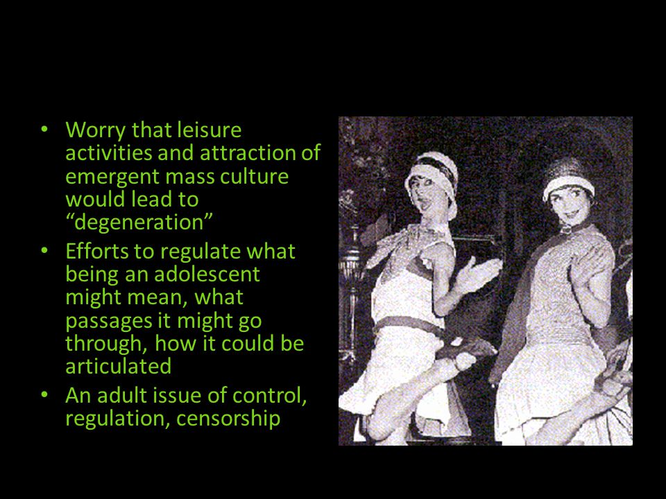 Worry that leisure activities and attraction of emergent mass culture would lead to degeneration Efforts to regulate what being an adolescent might mean, what passages it might go through, how it could be articulated An adult issue of control, regulation, censorship