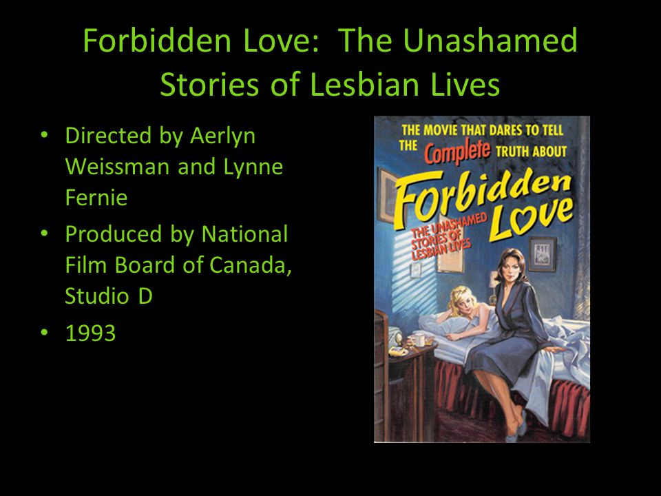 Forbidden Love: The Unashamed Stories of Lesbian Lives Directed by Aerlyn Weissman and Lynne Fernie Produced by National Film Board of Canada, Studio D 1993