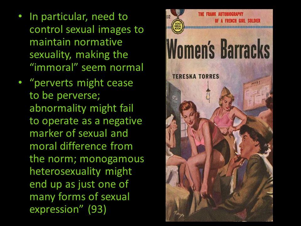 In particular, need to control sexual images to maintain normative sexuality, making the immoral seem normal perverts might cease to be perverse; abnormality might fail to operate as a negative marker of sexual and moral difference from the norm; monogamous heterosexuality might end up as just one of many forms of sexual expression (93)