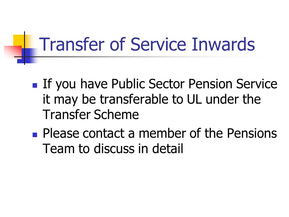 Transfer of Service Inwards If you have Public Sector Pension Service it may be transferable to UL under the Transfer Scheme Please contact a member of the Pensions Team to discuss in detail