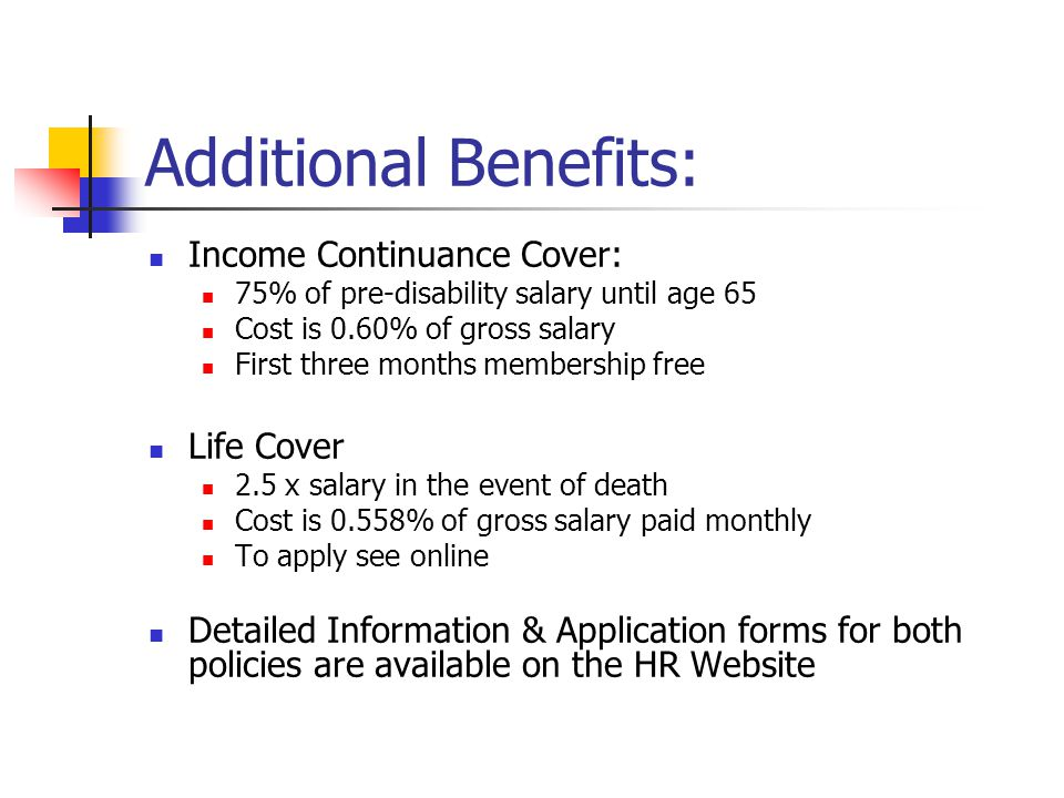 Additional Benefits: Income Continuance Cover: 75% of pre-disability salary until age 65 Cost is 0.60% of gross salary First three months membership free Life Cover 2.5 x salary in the event of death Cost is 0.558% of gross salary paid monthly To apply see online Detailed Information & Application forms for both policies are available on the HR Website