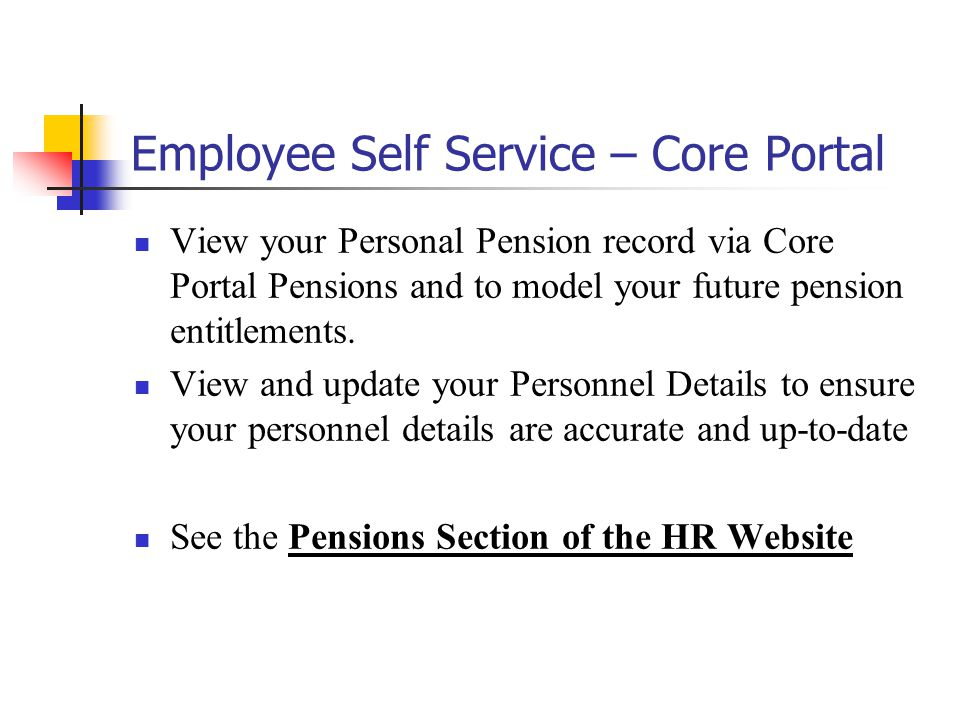 Employee Self Service – Core Portal View your Personal Pension record via Core Portal Pensions and to model your future pension entitlements.