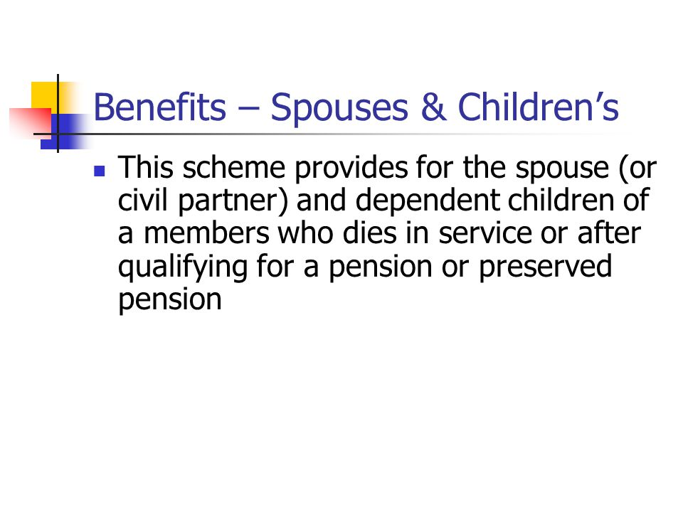 Benefits – Spouses & Children's This scheme provides for the spouse (or civil partner) and dependent children of a members who dies in service or after qualifying for a pension or preserved pension