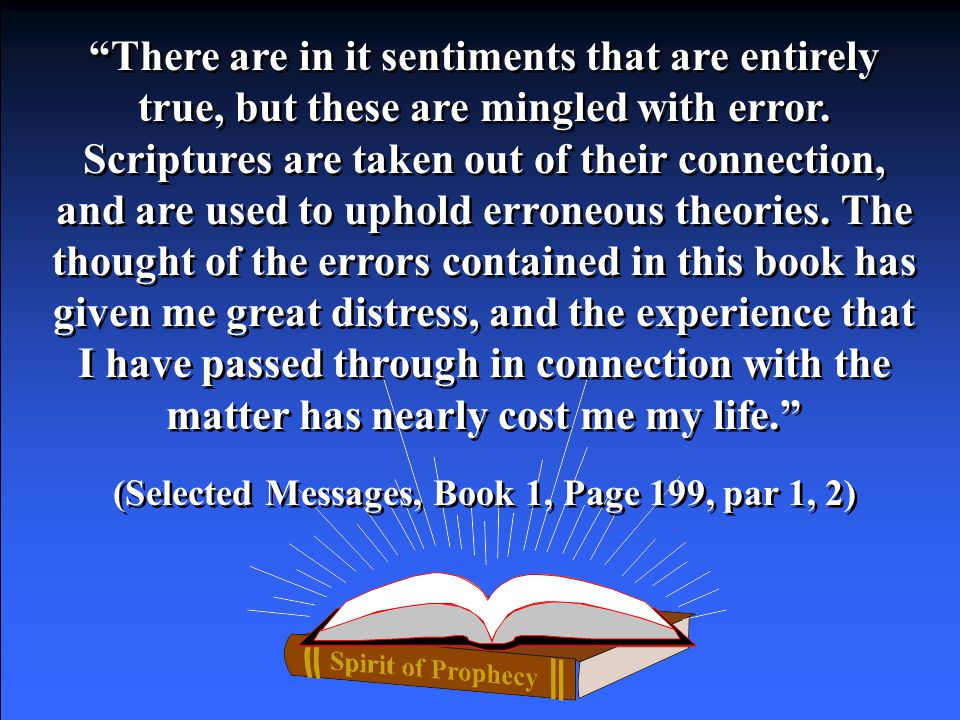 "Ellen G. White wrote about ""Specious sentiments"" seeming to be good, correct, sensible, logical without being as they seem, to fool by reasoning. Elle"