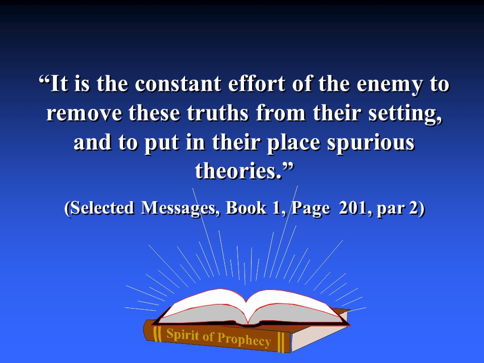 It is the constant effort of the enemy to remove these truths from their setting, and to put in their place spurious theories. (Selected Messages, Book 1, Page 201, par 2) It is the constant effort of the enemy to remove these truths from their setting, and to put in their place spurious theories. (Selected Messages, Book 1, Page 201, par 2)