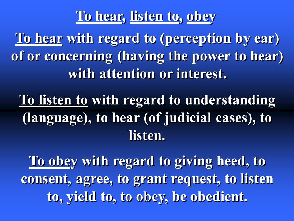 To hear, listen to, obey To hear with regard to (perception by ear) of or concerning (having the power to hear) with attention or interest.