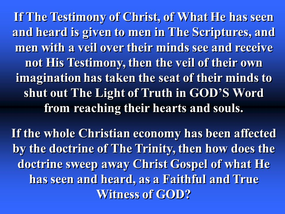 If The Testimony of Christ, of What He has seen and heard is given to men in The Scriptures, and men with a veil over their minds see and receive not His Testimony, then the veil of their own imagination has taken the seat of their minds to shut out The Light of Truth in GOD'S Word from reaching their hearts and souls.