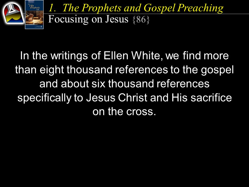 1.The Prophets and Gospel Preaching Focusing on Jesus {86} In the writings of Ellen White, we find more than eight thousand references to the gospel and about six thousand references specifically to Jesus Christ and His sacrifice on the cross.