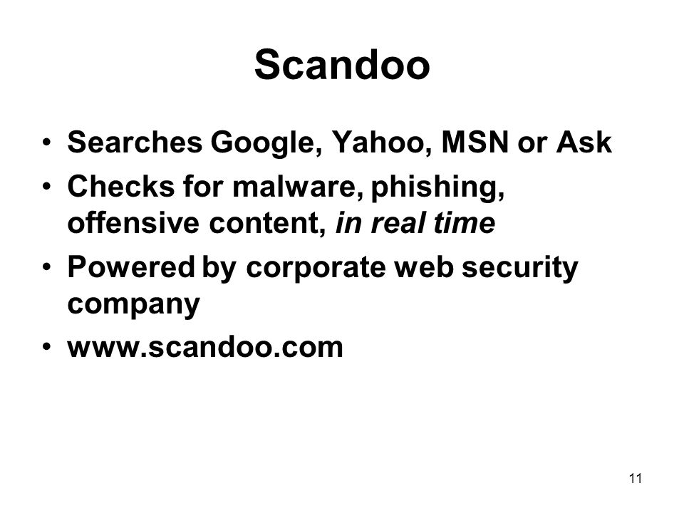 11 Scandoo Searches Google, Yahoo, MSN or Ask Checks for malware, phishing, offensive content, in real time Powered by corporate web security company www.scandoo.com