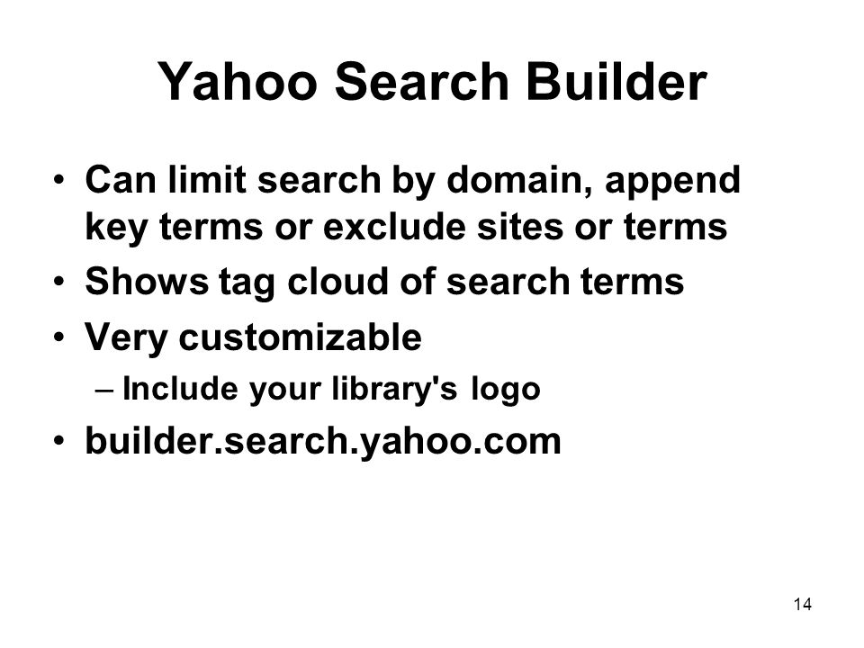 14 Yahoo Search Builder Can limit search by domain, append key terms or exclude sites or terms Shows tag cloud of search terms Very customizable –Include your library s logo builder.search.yahoo.com
