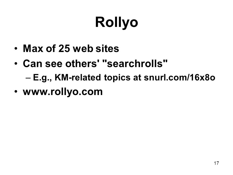 17 Rollyo Max of 25 web sites Can see others searchrolls –E.g., KM-related topics at snurl.com/16x8o www.rollyo.com