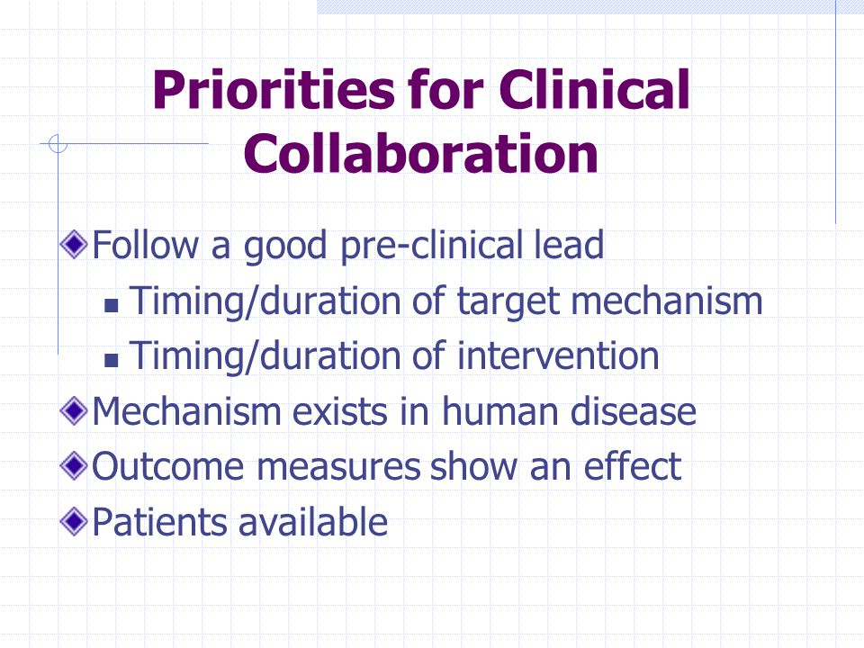 Priorities for Clinical Collaboration Follow a good pre-clinical lead Timing/duration of target mechanism Timing/duration of intervention Mechanism exists in human disease Outcome measures show an effect Patients available