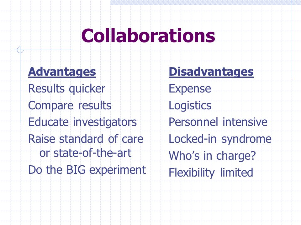 Collaborations Advantages Results quicker Compare results Educate investigators Raise standard of care or state-of-the-art Do the BIG experiment Disadvantages Expense Logistics Personnel intensive Locked-in syndrome Who's in charge.
