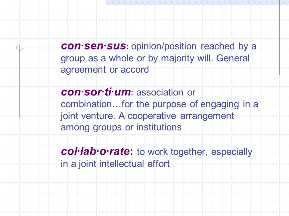 con·sen·sus : opinion/position reached by a group as a whole or by majority will.