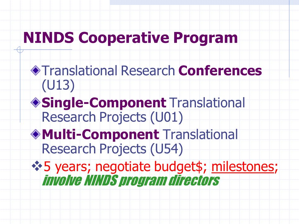NINDS Cooperative Program Translational Research Conferences (U13) Single-Component Translational Research Projects (U01) Multi-Component Translational Research Projects (U54)  5 years; negotiate budget$; milestones; involve NINDS program directors