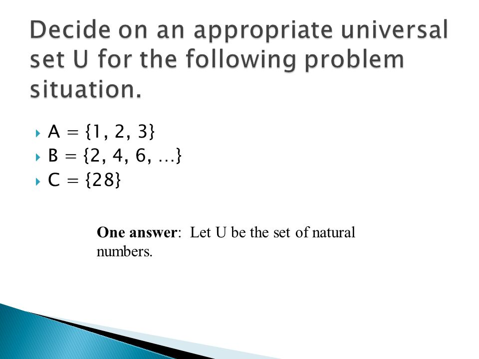  A = {1, 2, 3}  B = {2, 4, 6, …}  C = {28} One answer: Let U be the set of natural numbers.