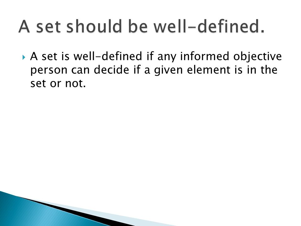  A set is well-defined if any informed objective person can decide if a given element is in the set or not.