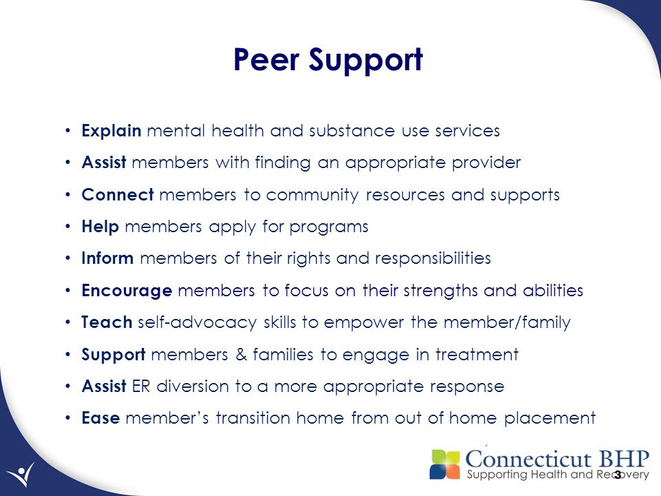 3 Peer Support Explain mental health and substance use services Assist members with finding an appropriate provider Connect members to community resources and supports Help members apply for programs Inform members of their rights and responsibilities Encourage members to focus on their strengths and abilities Teach self-advocacy skills to empower the member/family Support members & families to engage in treatment Assist ER diversion to a more appropriate response Ease member's transition home from out of home placement