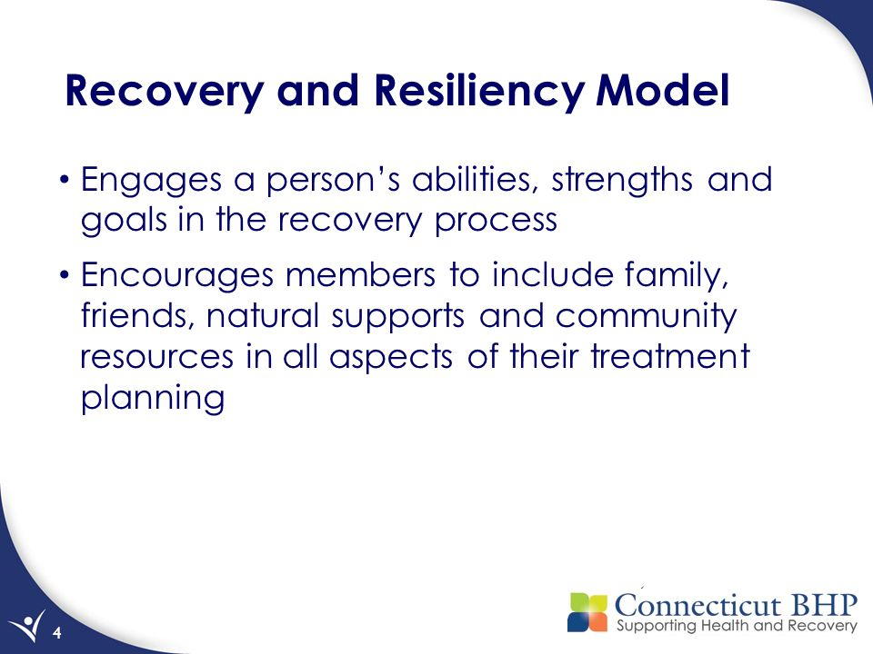 4 Recovery and Resiliency Model Engages a person's abilities, strengths and goals in the recovery process Encourages members to include family, friends, natural supports and community resources in all aspects of their treatment planning
