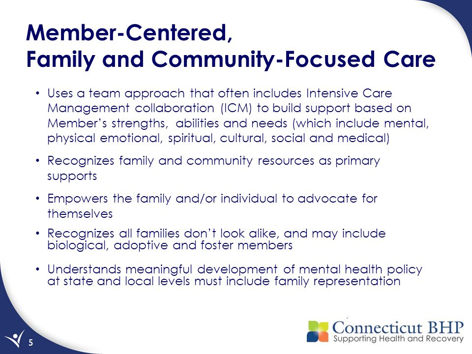 5 Member-Centered, Family and Community-Focused Care Uses a team approach that often includes Intensive Care Management collaboration (ICM) to build support based on Member's strengths, abilities and needs (which include mental, physical emotional, spiritual, cultural, social and medical) Recognizes family and community resources as primary supports Empowers the family and/or individual to advocate for themselves Recognizes all families don't look alike, and may include biological, adoptive and foster members Understands meaningful development of mental health policy at state and local levels must include family representation