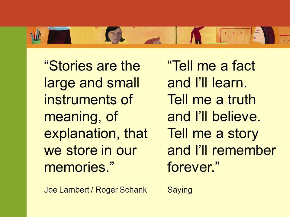 Stories are the large and small instruments of meaning, of explanation, that we store in our memories. Joe Lambert / Roger Schank Tell me a fact and I'll learn.