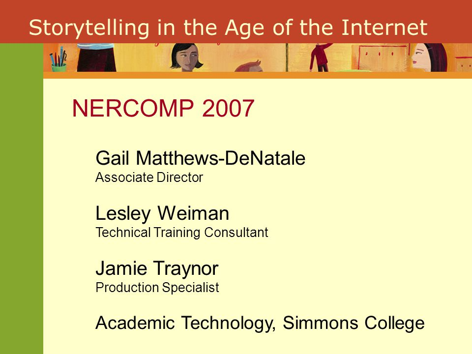 Storytelling in the Age of the Internet NERCOMP 2007 Gail Matthews-DeNatale Associate Director Lesley Weiman Technical Training Consultant Jamie Traynor Production Specialist Academic Technology, Simmons College