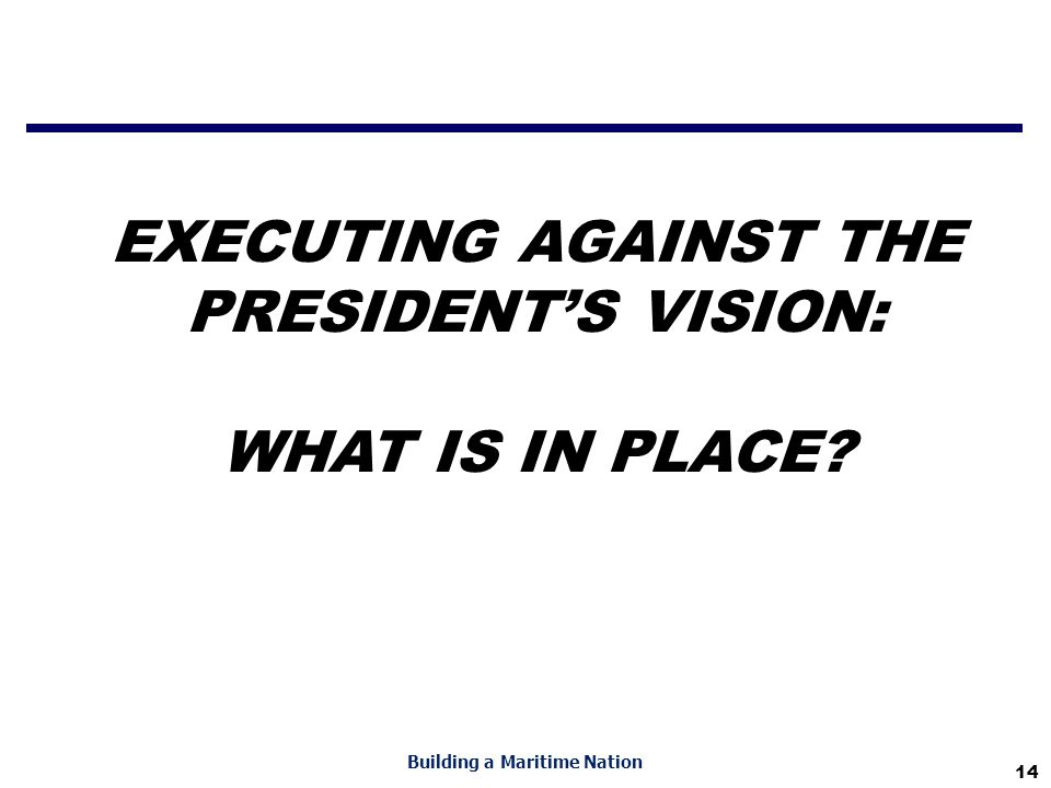 14 Building a Maritime Nation EXECUTING AGAINST THE PRESIDENT'S VISION: WHAT IS IN PLACE?