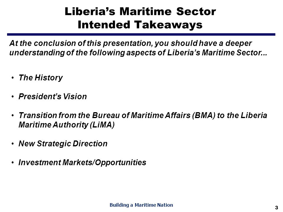 3 Building a Maritime Nation Liberia's Maritime Sector Intended Takeaways The History President's Vision Transition from the Bureau of Maritime Affairs (BMA) to the Liberia Maritime Authority (LiMA) New Strategic Direction Investment Markets/Opportunities At the conclusion of this presentation, you should have a deeper understanding of the following aspects of Liberia's Maritime Sector...