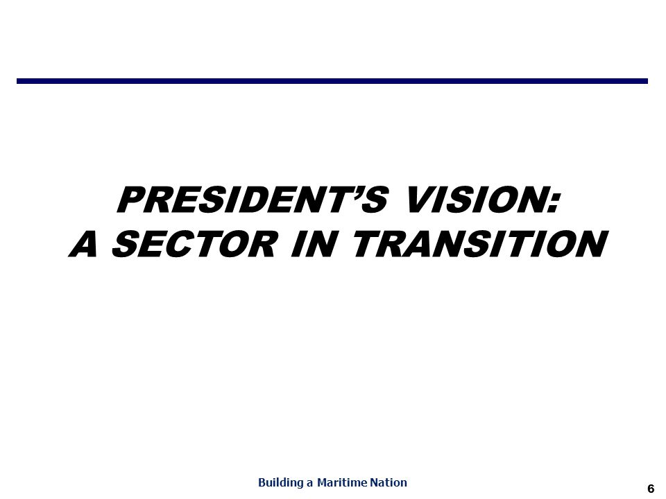 6 Building a Maritime Nation PRESIDENT'S VISION: A SECTOR IN TRANSITION