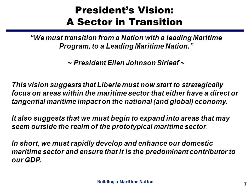 "7 Building a Maritime Nation President's Vision: A Sector in Transition ""We must transition from a Nation with a leading Maritime Program, to a Leadin"