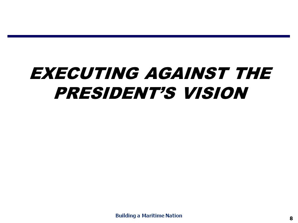 8 Building a Maritime Nation EXECUTING AGAINST THE PRESIDENT'S VISION