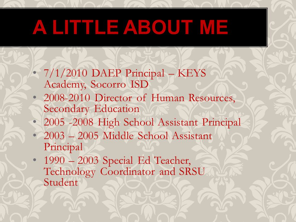 A LITTLE ABOUT ME 7/1/2010 DAEP Principal – KEYS Academy, Socorro ISD 2008-2010 Director of Human Resources, Secondary Education 2005 -2008 High School Assistant Principal 2003 – 2005 Middle School Assistant Principal 1990 – 2003 Special Ed Teacher, Technology Coordinator and SRSU Student