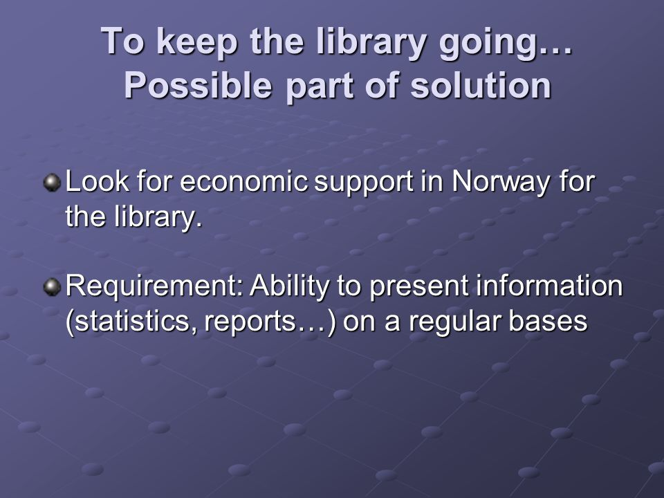 To keep the library going… Possible part of solution To keep the library going… Possible part of solution Look for economic support in Norway for the library.