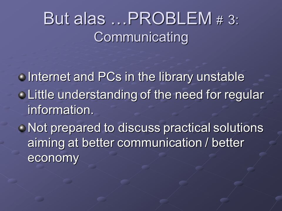 But alas …PROBLEM # 3: Communicating Internet and PCs in the library unstable Little understanding of the need for regular information. Not prepared t