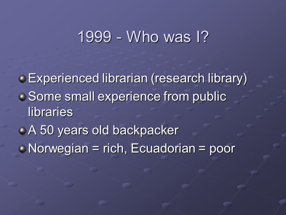 1999 - Who was I? Experienced librarian (research library) Some small experience from public libraries A 50 years old backpacker Norwegian = rich, Ecu
